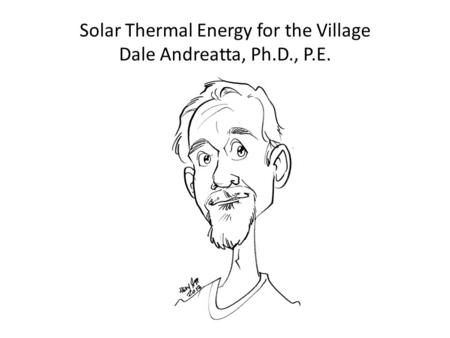Solar Thermal Energy for the Village Dale Andreatta, Ph.D., P.E.