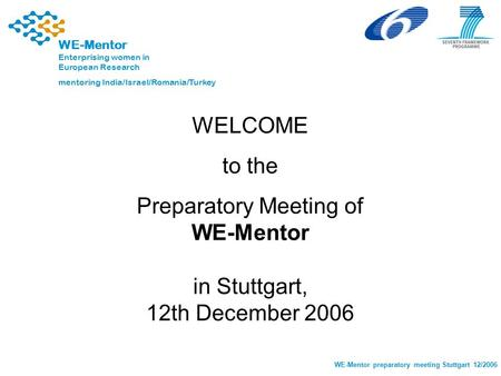 1 WE-Mentor preparatory meeting Stuttgart 12/2006 WE-Mentor Enterprising women in European Research mentoring India/Israel/Romania/Turkey WELCOME to the.