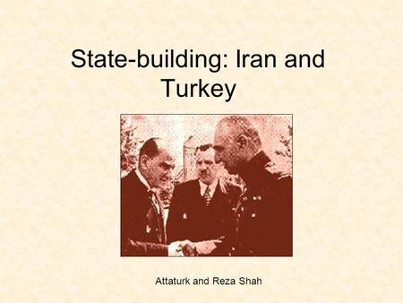 State-building: Iran and Turkey Attaturk and Reza Shah.