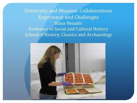 University and Museum Collaborations Experience and Challenges Stana Nenadic Professor of Social and Cultural History School of History, Classics and Archaeology.