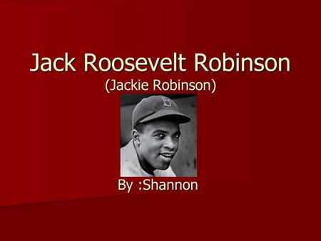 Jack Roosevelt Robinson (Jackie Robinson) By :Shannon.