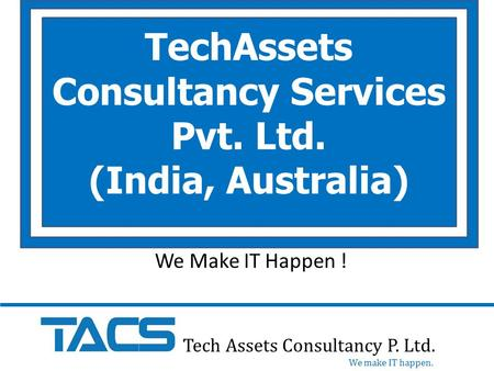 TechAssets Consultancy Services Pvt. Ltd. (India, Australia) Tech Assets Consultancy P. Ltd. We make IT happen. We Make IT Happen !