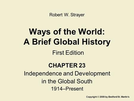 Ways of the World: A Brief Global History First Edition CHAPTER 23 Independence and Development in the Global South 1914–Present Copyright © 2009 by Bedford/St.