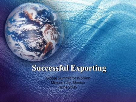 Successful Exporting Global Summit for Women Mexico City, Mexico June 2005.