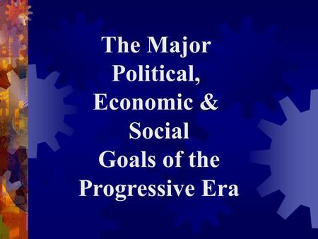 The Major Political, Economic & Social Goals of the Progressive Era.