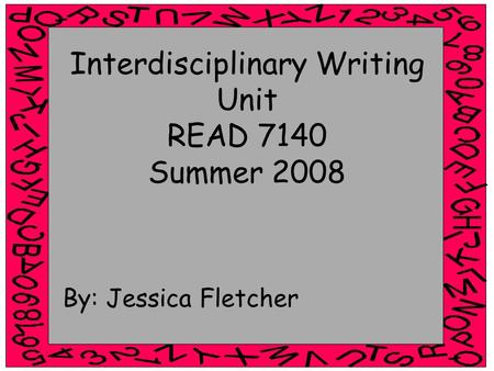 Interdisciplinary Writing Unit READ 7140 Summer 2008 By: Jessica Fletcher.