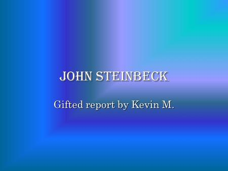 John steinbeck Gifted report by Kevin M.. who is John Steinbeck ? John Steinbeck was a famous American author.