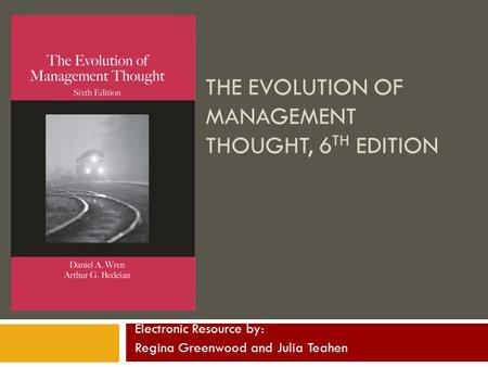 THE EVOLUTION OF MANAGEMENT THOUGHT, 6 TH EDITION Electronic Resource by: Regina Greenwood and Julia Teahen.