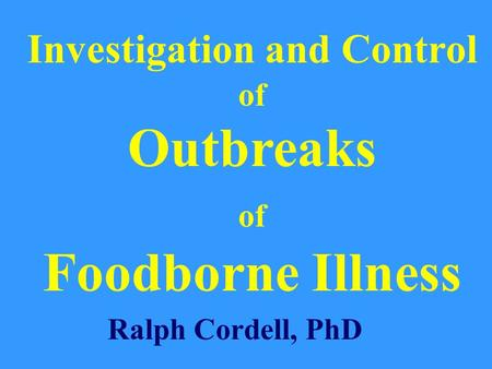 Investigation and Control of Outbreaks of Foodborne Illness Ralph Cordell, PhD.