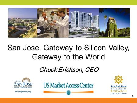 1 San Jose, Gateway to Silicon Valley, Gateway to the World Chuck Erickson, CEO.
