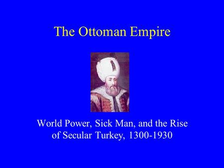 The Ottoman Empire World Power, Sick Man, and the Rise of Secular Turkey, 1300-1930.
