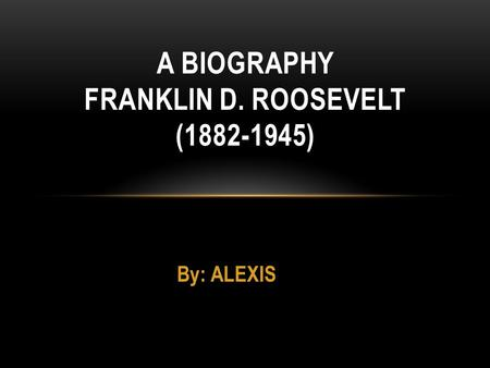 By: ALEXIS A BIOGRAPHY FRANKLIN D. ROOSEVELT (1882-1945)