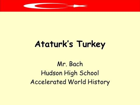 Ataturk's Turkey Mr. Bach Hudson High School Accelerated World History.