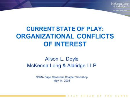 CURRENT STATE OF PLAY: ORGANIZATIONAL CONFLICTS OF INTEREST Alison L. Doyle McKenna Long & Aldridge LLP NCMA Cape Canaveral Chapter Workshop May 14, 2008.