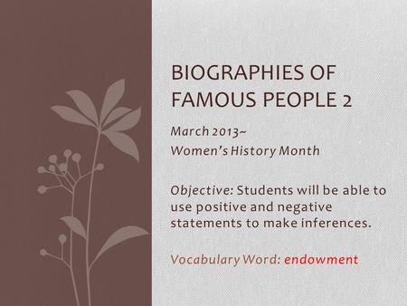 March 2013~ Women's History Month Objective: Students will be able to use positive and negative statements to make inferences. Vocabulary Word: endowment.