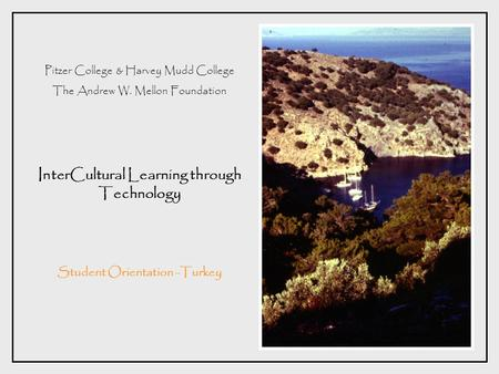 Pitzer College & Harvey Mudd College The Andrew W. Mellon Foundation InterCultural Learning through Technology Student Orientation -Turkey.