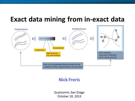 Exact data mining from in-exact data Nick Freris Qualcomm, San Diego October 10, 2013.