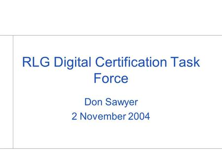 RLG Digital Certification Task Force Don Sawyer 2 November 2004.