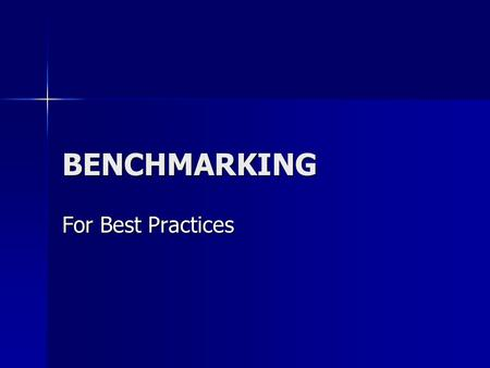 BENCHMARKING For Best Practices. What is Benchmarking A method for identifying and importing best practices in order to improve performance A method for.