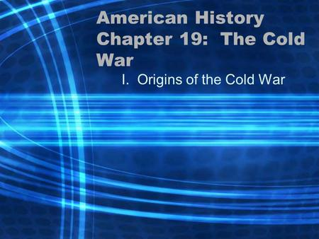 American History Chapter 19: The Cold War I. Origins of the Cold War.