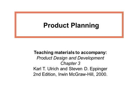 Product Planning Teaching materials to accompany: Product Design and Development Chapter 3 Karl T. Ulrich and Steven D. Eppinger 2nd Edition, Irwin McGraw-Hill,