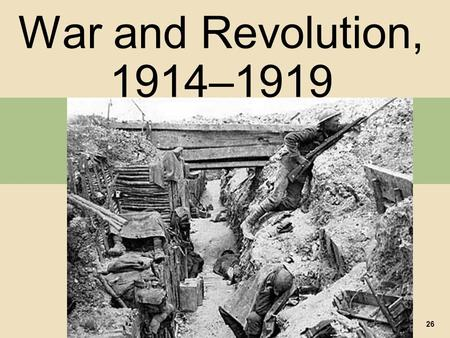 War and Revolution, 1914–1919 26. I. The Road to War A. Growing International Conflict 1. Germany's Great Power Status 2. The Alliance Systems 3. The.