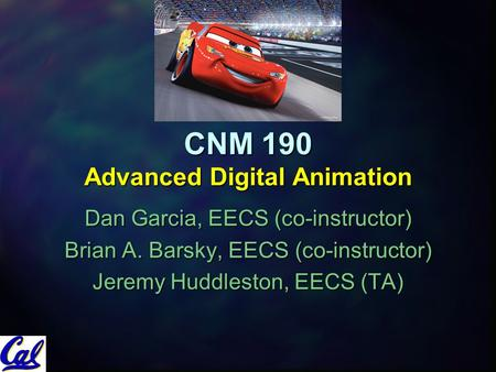 CNM 190 Advanced Digital Animation Dan Garcia, EECS (co-instructor) Brian A. Barsky, EECS (co-instructor) Jeremy Huddleston, EECS (TA)