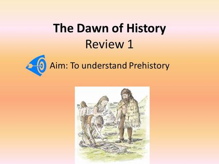 The Dawn of History Review 1 Aim: To understand Prehistory.