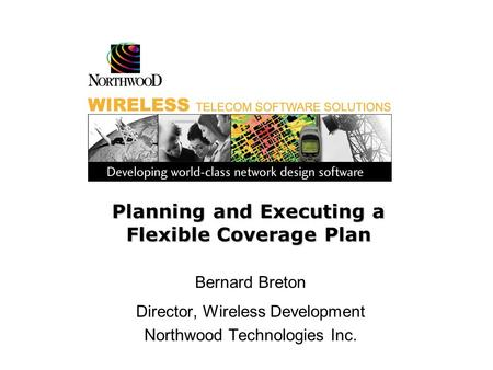 Planning and Executing a Flexible Coverage Plan Bernard Breton Director, Wireless Development Northwood Technologies Inc.