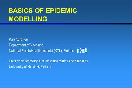 BASICS OF EPIDEMIC MODELLING Kari Auranen Department of Vaccines National Public Health Institute (KTL), Finland Division of Biometry, Dpt. of Mathematics.