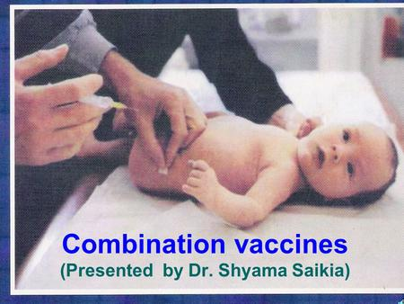 Combination vaccines (Presented by Dr. Shyama Saikia)
