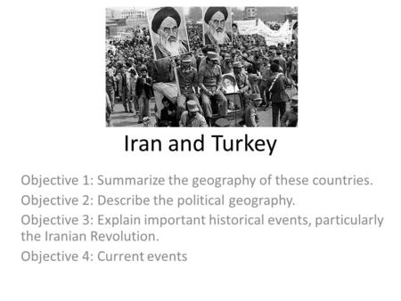 Iran and Turkey Objective 1: Summarize the geography of these countries. Objective 2: Describe the political geography. Objective 3: Explain important.