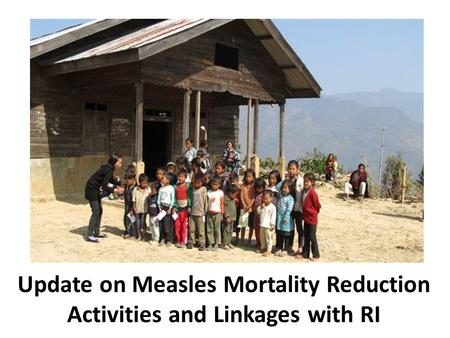 Update on Measles Mortality Reduction Activities and Linkages with RI.