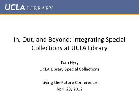 In, Out, and Beyond: Integrating Special Collections at UCLA Library Tom Hyry UCLA Library Special Collections Living the Future Conference April 23, 2012.