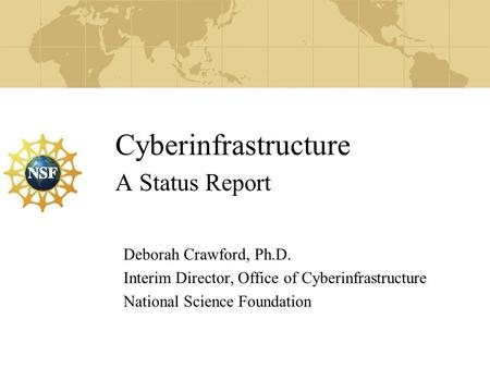 Cyberinfrastructure A Status Report Deborah Crawford, Ph.D. Interim Director, Office of Cyberinfrastructure National Science Foundation.