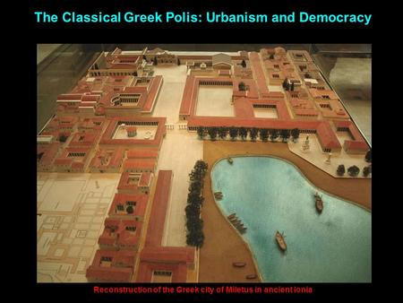 The Classical Greek Polis: Urbanism and Democracy Reconstruction of the Greek city of Miletus in ancient Ionia.
