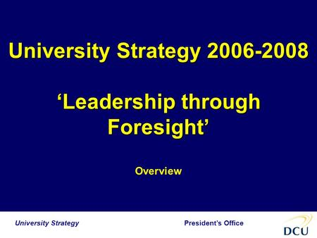 President's Office University Strategy University Strategy 2006-2008 'Leadership through Foresight' Overview.