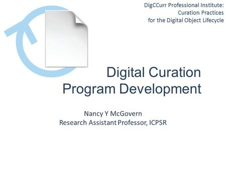 DigCCurr Professional Institute: Curation Practices for the Digital Object Lifecycle Digital Curation Program Development Nancy Y McGovern Research Assistant.
