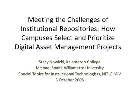 Meeting the Challenges of Institutional Repositories: How Campuses Select and Prioritize Digital Asset Management Projects Stacy Nowicki, Kalamazoo College.