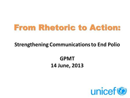 From Rhetoric to Action: From Rhetoric to Action: Strengthening Communications to End Polio GPMT 14 June, 2013.