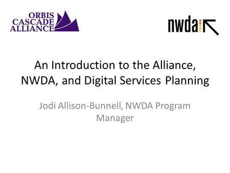 An Introduction to the Alliance, NWDA, and Digital Services Planning Jodi Allison-Bunnell, NWDA Program Manager.