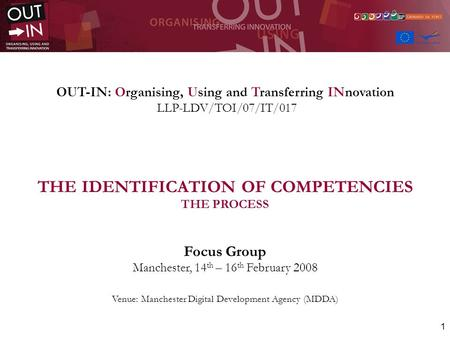 1 OUT-IN: Organising, Using and Transferring INnovation LLP-LDV/TOI/07/IT/017 THE IDENTIFICATION OF COMPETENCIES THE PROCESS Focus Group Manchester, 14.