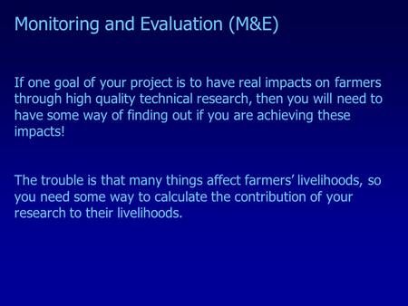 Monitoring and Evaluation (M&E) If one goal of your project is to have real impacts on farmers through high quality technical research, then you will need.