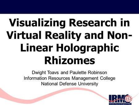 Visualizing Research in Virtual Reality and Non- Linear <strong>Holographic</strong> Rhizomes Dwight Toavs and Paulette Robinson Information Resources Management College.