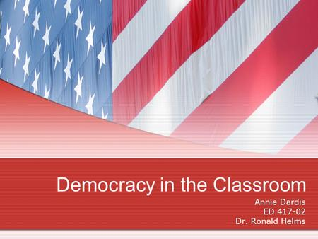 Democracy in the Classroom Annie Dardis ED 417-02 Dr. Ronald Helms.