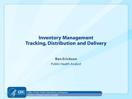 Office of Public Health Preparedness and Response Division of Strategic National Stockpile Ben Erickson Public Health Analyst Inventory Management Tracking,