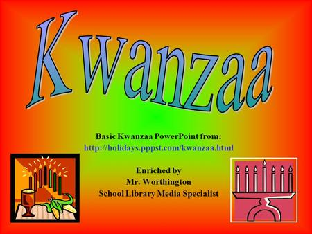 Basic Kwanzaa PowerPoint from:  Enriched by Mr. Worthington School Library Media Specialist.