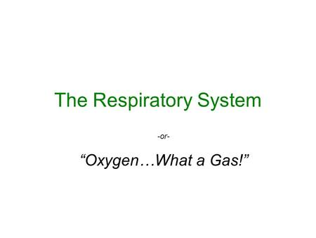 "The Respiratory System -or- ""Oxygen…What a Gas!""."