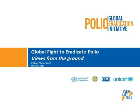 Global Fight to Eradicate Polio Views from the ground INSEAD Alumni lunch October 2012.