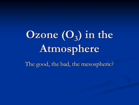 Ozone (O 3 ) in the Atmosphere The good, the bad, the mesospheric?